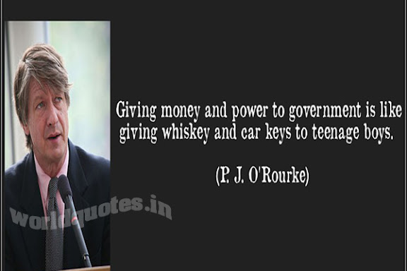 Giving money and power to government is like giving whiskey and car keys to teenage boys - P. J. O'Rourke