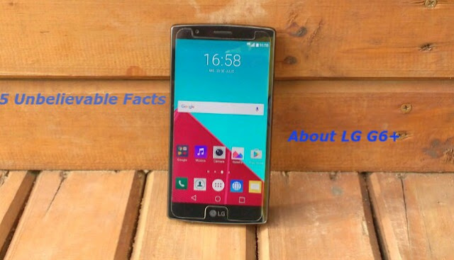 5 Unbelievable Facts About The LG G6+ 1