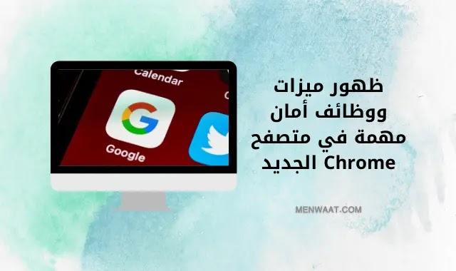 ظهور ميزات ووظائف أمان مهمة في متصفح Chrome الجديد
