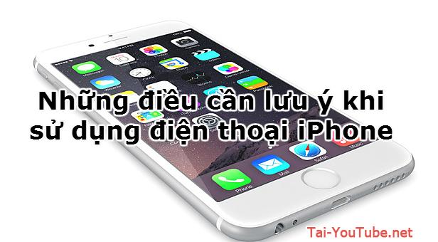 Những điều cần lưu ý khi sử dụng điện thoại iPhone