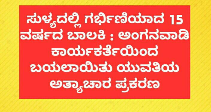ಸುಳ್ಯದಲ್ಲಿ ಗರ್ಭಿಣಿಯಾದ 15 ವರ್ಷದ ಬಾಲಕಿ : ಅಂಗನವಾಡಿ ಕಾರ್ಯಕರ್ತೆಯಿಂದ ಬಯಲಾಯಿತು ಯುವತಿಯ ಅತ್ಯಾಚಾರ ಪ್ರಕರಣ