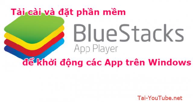 Tải cài đặt BlueStacks để khởi động các App trên Windows