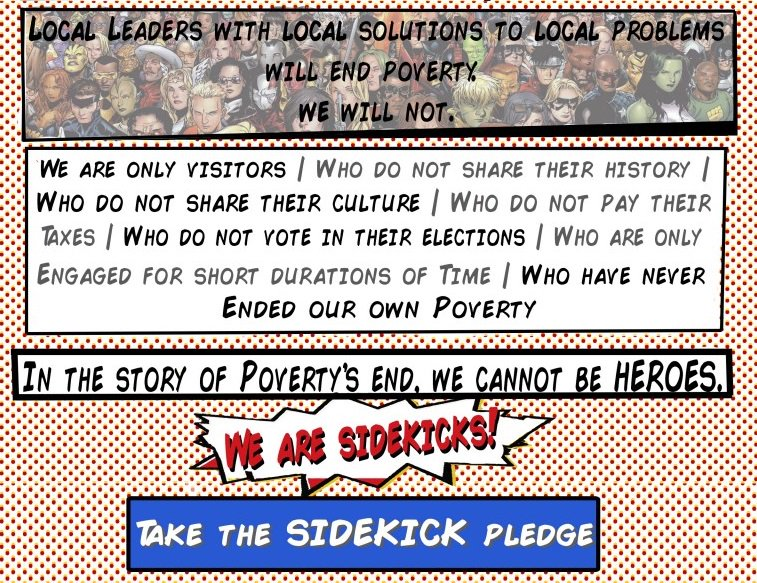 "Pictured here is the Sidekick Manifesto. It says: ""Local leaders with local solutions to local problems will end poverty. We will not. We are only visitors: who do not share their history; who do not share their culture; who do not pay their taxes; who do not vote in their elections; who are only engaged for short durations of time; and who have never ended our own poverty. In the story of poverty's end, we cannot be heroes. We are sidekicks! Take the Sidekick Pledge."