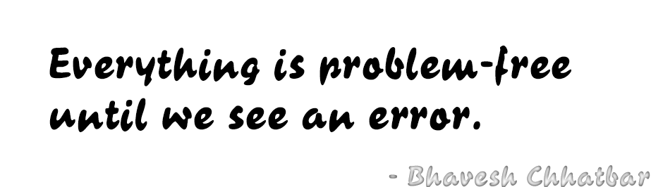 Everything is problem-free until we see an error. - Bhavesh Chhatbar
