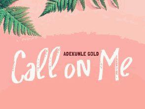 [MUSIC]: Adekunle Gold – Call On Me