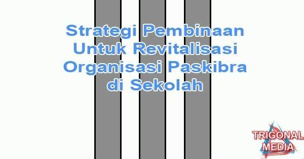 Strategi Pembinaan Untuk Revitalisasi Organisasi Paskibra di Sekolah