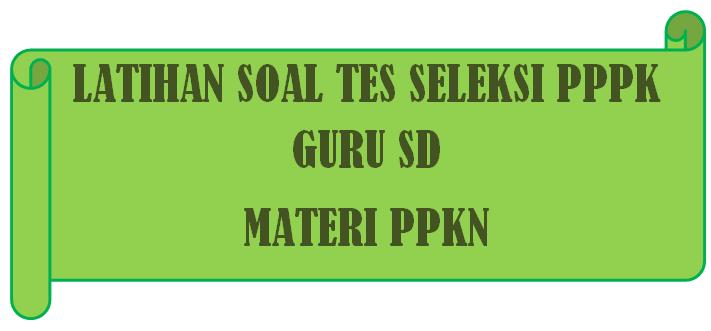 Latihan Soal Tes Seleksi PPPK Guru SD Materi PPKn