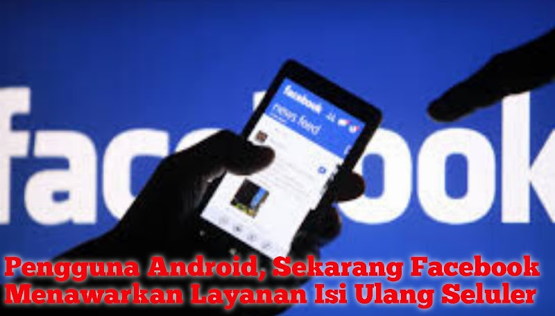 Pengguna Android, Sekarang Facebook Menawarkan Layanan Isi Ulang Seluler