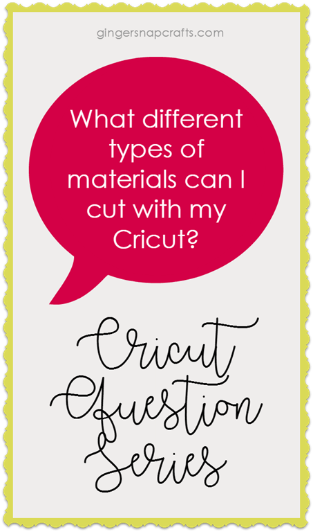 [Cricut+Question+Series+at+GingerSnapCrafts.com+What+different+types+of+materials+can+I+cut+with+my+Cricut%5B2%5D]