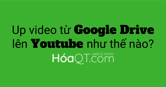 Cach tai video tu google drive len youtube