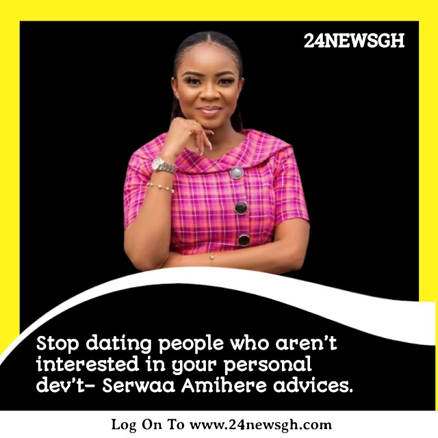 Stop dating people who aren't interested in your personal dev't– Serwaa Amihere advices