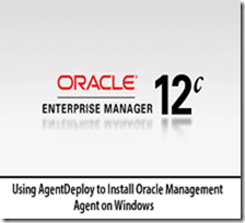 Using AgentDeploy to Install Oracle Management Agent on Windows