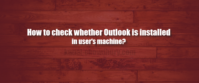 How to check whether #Outlook is installed in user machine? (www.kunal-chowdhury.com)