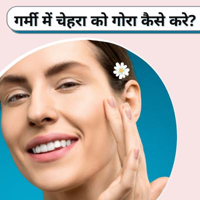 गर्मी में चेहरा को गोरा कैसे करे? | Summer Skincare Tips at Home in Hindi