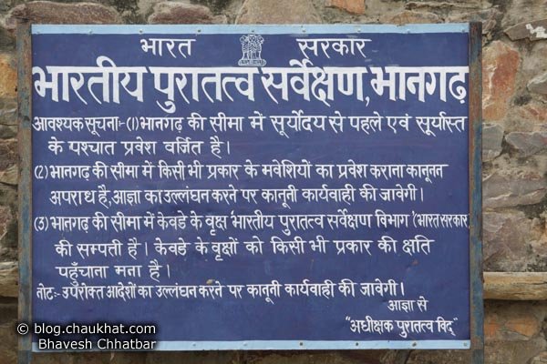 Bhangarh - Notice by the Government That Reads… Government of India Indian Archeological Survey, Bhangarh Important Instruction: (1) Entry inside Bhangarh boundry before sunrise and after sunset is prohibited. (2) Getting livestock inside Bhangarh boundry is illegal, offenders will be prosecuted. (3) The Kevda trees inside Bhangarh's boundry are the property of Indian Archeological Survey Department (Government of India). It is not allowed to spoil the Kevda trees in any way. Note:- Offending the above mentioned orders will result in legal action. By Order Officer Archeological Knowledge