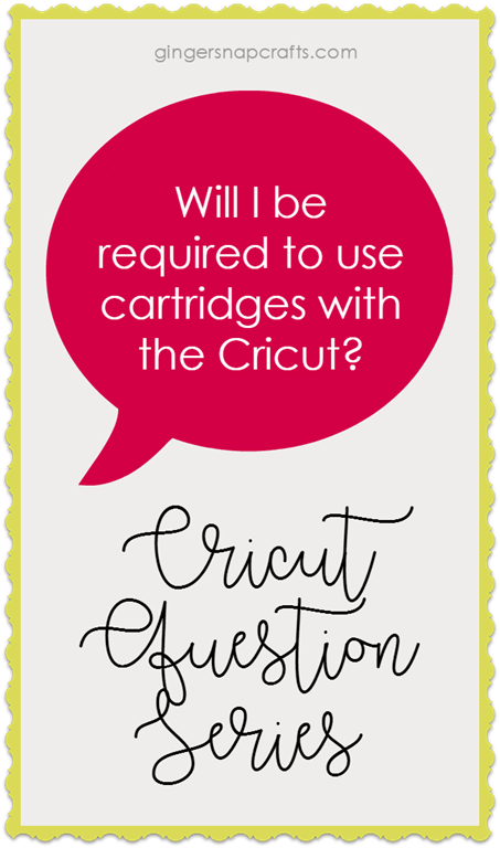 [Cricut+Question+Series+at+GingerSnapCrafts.com+Will+I+be+required+to+use+cartridges+with+the+Cricut%5B2%5D]