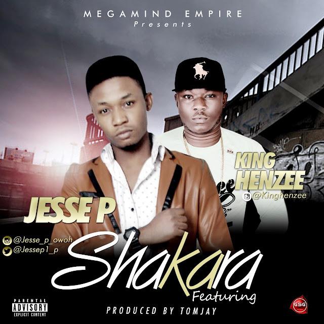 New Music: Shakara - Jesse P Ft. King Henzee | @Jessep1_p