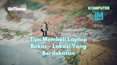 Cara Membeli Laptop Bekas - Lokasi Yang Berdekatan