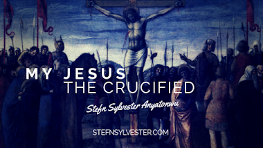 My Jesus, The Crucified - Stefn Sylvester Anyatonwu