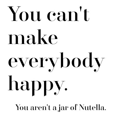 you can't make everybody happy nutella