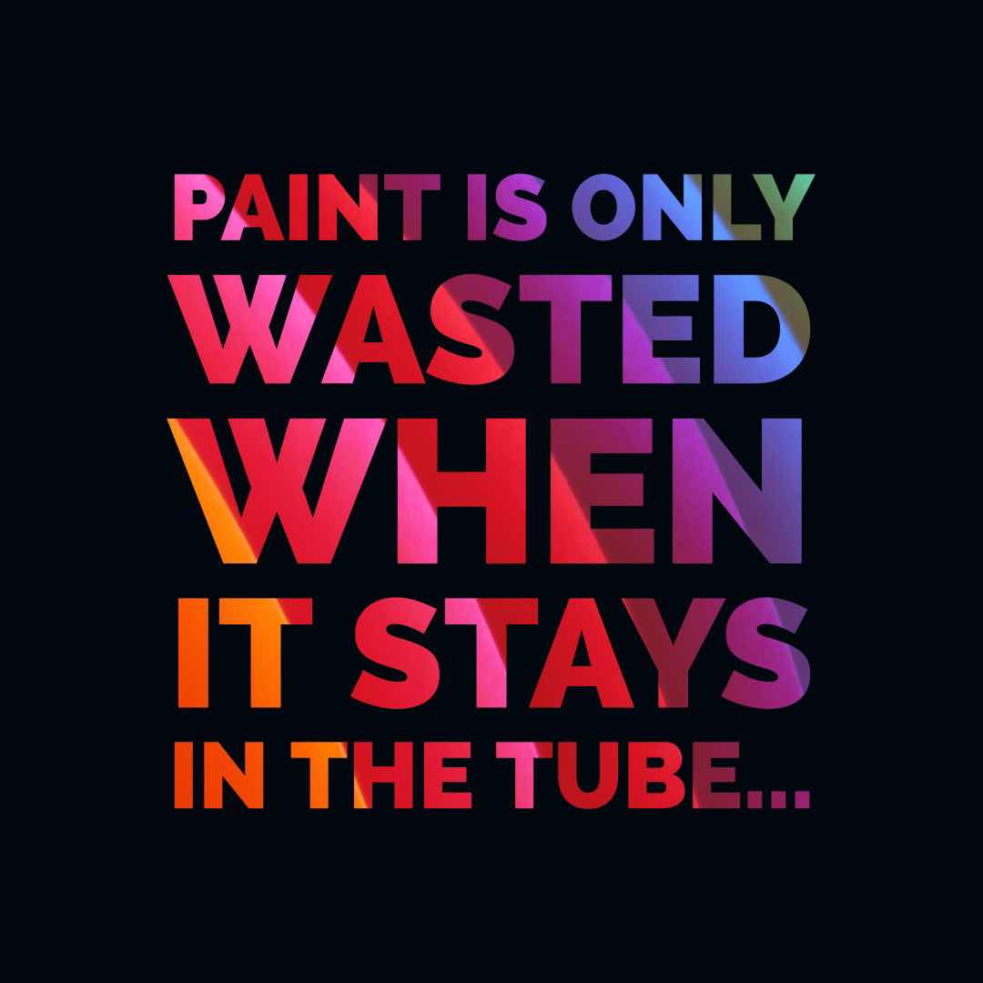 paint is only wasted when it stays in the tube