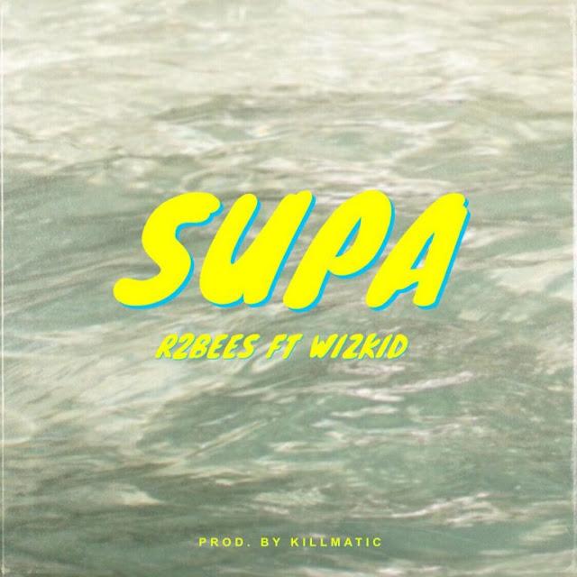 [Music] R2Bees – Supa Ft. Wizkid | @wizkidayo