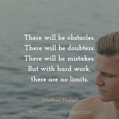 "Quotes About Work Ethic: ""There will be obstacles. There will be doubters. There will be mistakes. But with hard work, there are no limits."" - Michael Phelps"
