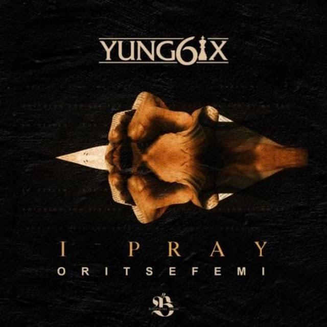 Mp3 Downloads:Yung6ix Ft. Oritse Femi – I Pray