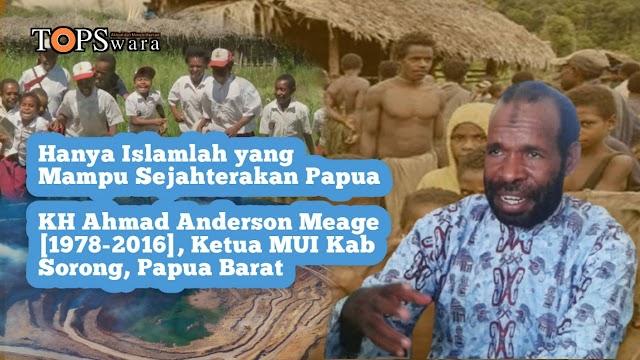 Hanya Islamlah yang Mampu Sejahterakan Papua, KH Ahmad Anderson Meage [1978-2016], Ketua MUI Kab Sorong, Papua Barat