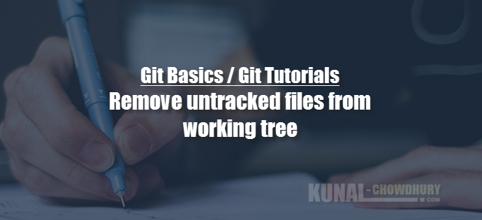 How to remove untracked files from working tree using Git Clean command (www.kunal-chowdhury.com)