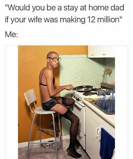 Would you be a stay at home dad if your wife was making 12 million