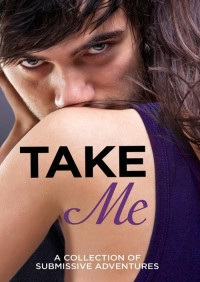 Take Me: A Collection of Submissive Adventures By Rose de Fer
