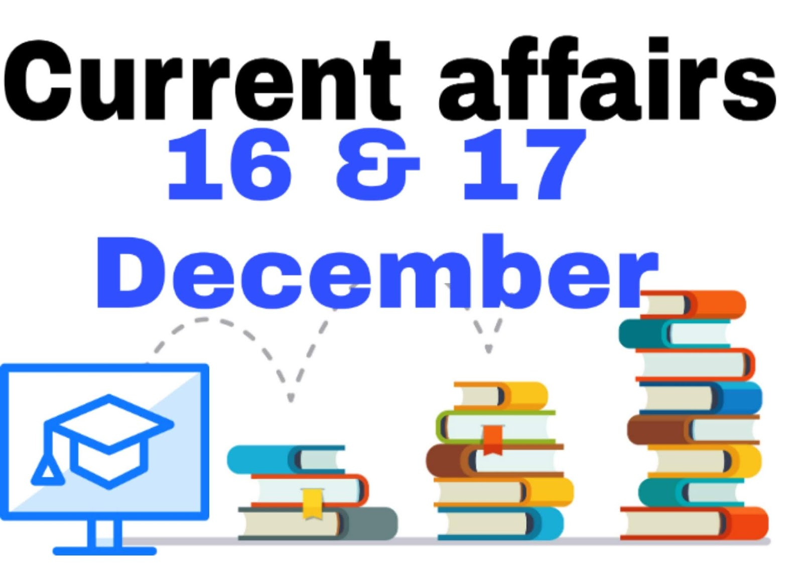 Today gk & Current affairs 16 and 17 December Current affairs for SSC/RAILWAYS/BANK, and other competitive exam , Download PDF
