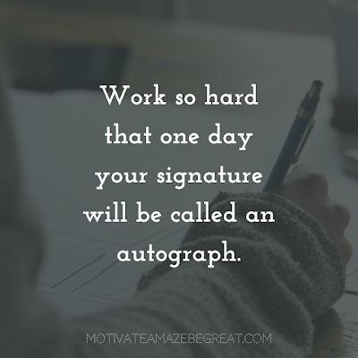"Quotes About Work Ethic: ""Work so hard that one day your signature will be called an autograph."""