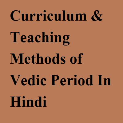 Education Curriculum & Teaching Methods of Vedic Period In Hindi