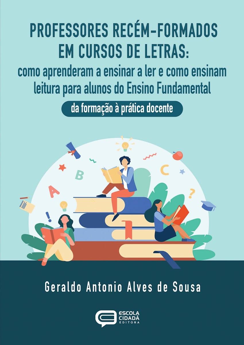 PROFESSORES RECÉM-FORMADOS EM CURSOS DE LETRAS: Como aprenderam a ensinar a ler e como ensinam leitura para alunos do Ensino Fundamental