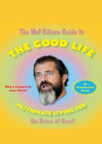 The Mel Gibson Guide to the Good Life By Andrew Morton