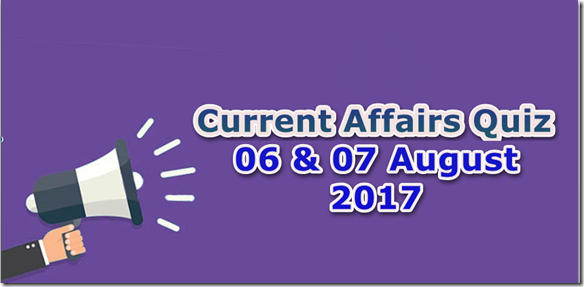 06 & 07 August 2017 Current Affairs Mcq Quiz