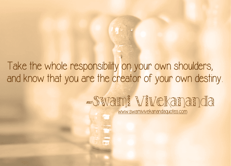 Swami Vivekananda quote: Take the whole responsibility on your own shoulders, and know that you are the creator of your own destiny.
