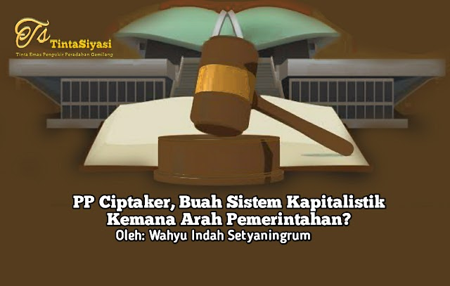 PP Ciptaker, Buah Sistem Kapitalistik, Kemana Arah Pemerintahan?