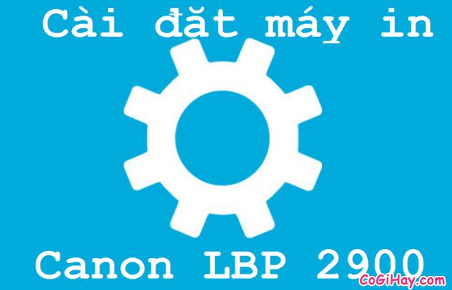 Tải và cài đặt phần mềm driver máy in Canon Lbp 2900 thành công
