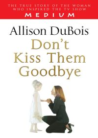 Don't Kiss Them Goodbye By Allison DuBois
