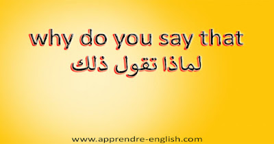 why do you say that لماذا تقول ذلك