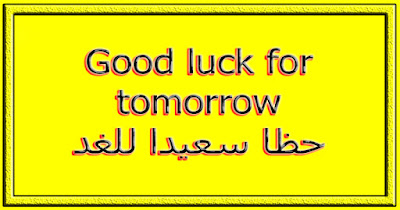 Good luck for tomorrow حظا سعيدا للغد