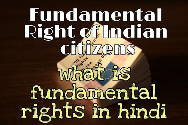 Fundamental Rights in hindi : भारतीय संविधान के मौलिक अधिकार कौन कौन से है? विस्तृत जानकारी इन हिंदी