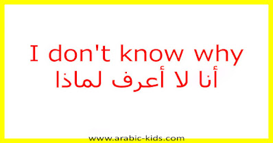 I don't know why أنا لا أعرف لماذا