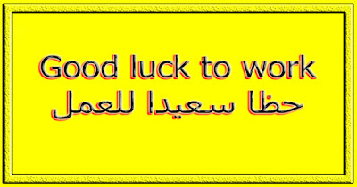 Good luck to work حظا سعيدا للعمل