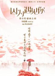 Because of Meeting You / Because of You / Yin Wei Yu Jian Ni China Drama