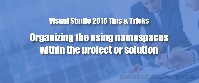 "Visual Studio 2015 Tips & Tricks - How to organize ""using namespaces"" easily across project/solution? (www.kunal-chowdhury.com)"