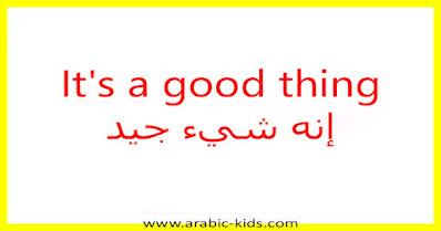It's a good thing إنه شيء جيد